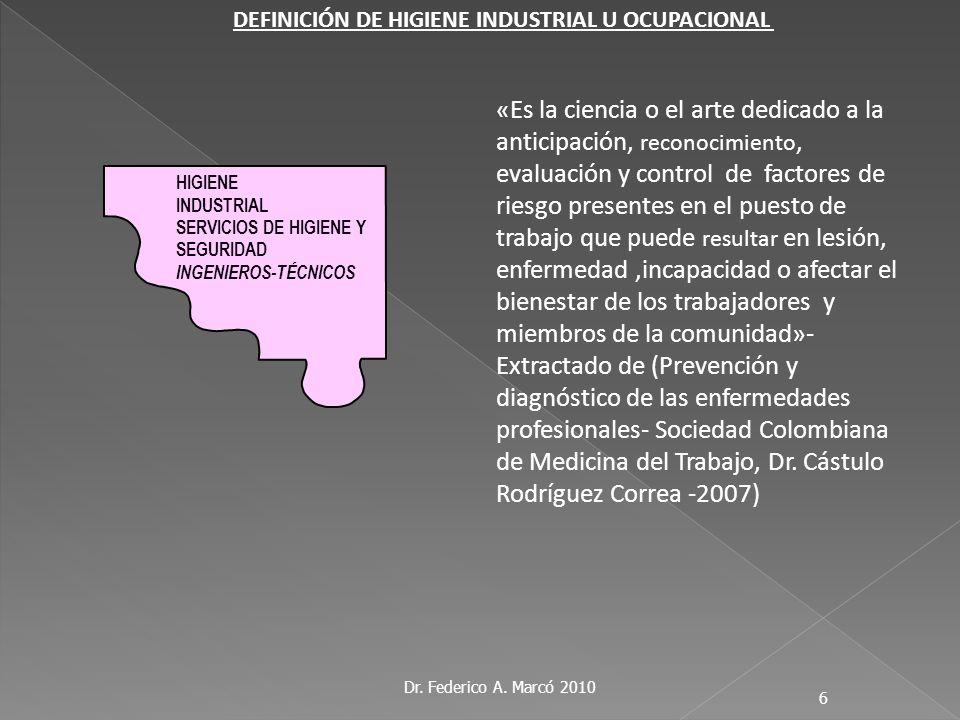 Dr. Federico A. Marcó 2010 6 DEFINICIÓN DE HIGIENE INDUSTRIAL U OCUPACIONAL «Es la ciencia o el arte dedicado a la anticipación, reconocimiento, evalu