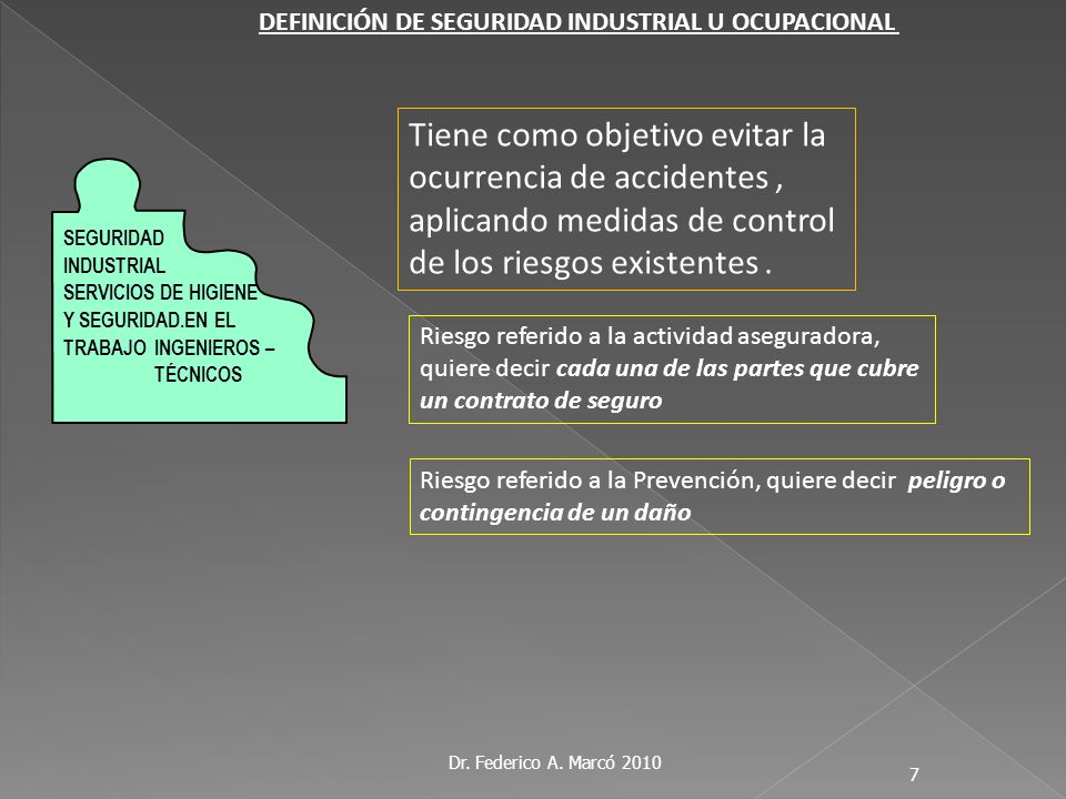 Dr. Federico A. Marcó 2010 7 Tiene como objetivo evitar la ocurrencia de accidentes, aplicando medidas de control de los riesgos existentes. SEGURIDAD
