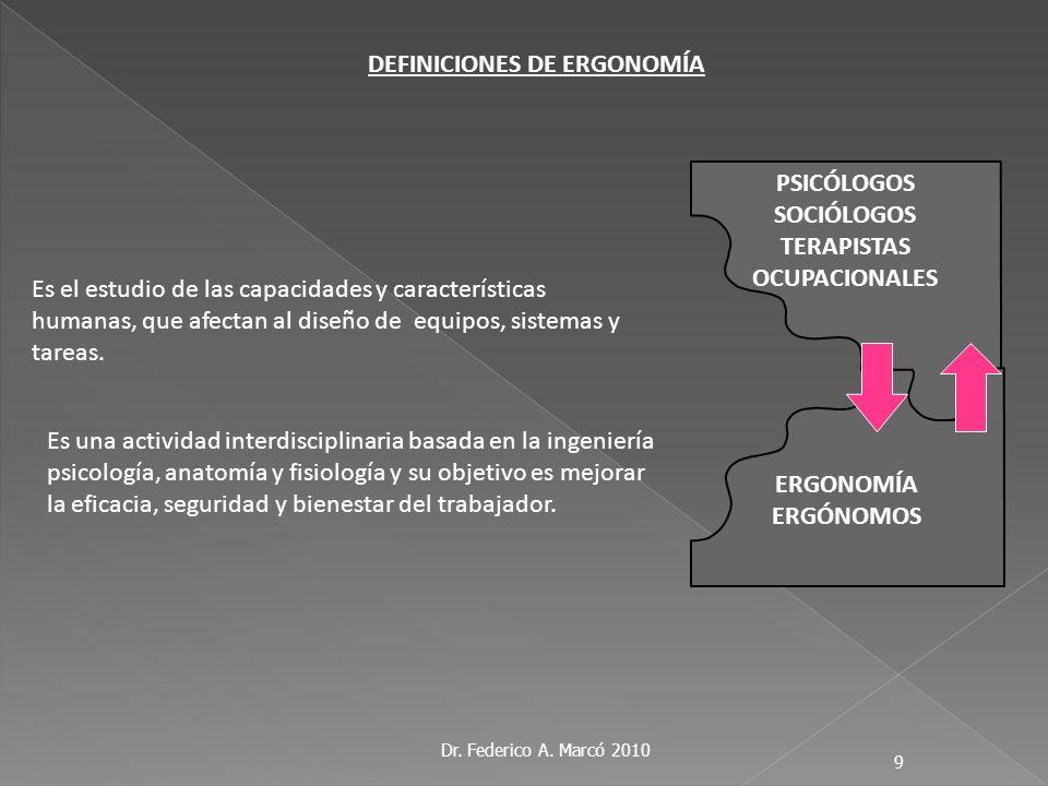 Dr. Federico A. Marcó 2010 9 ERGONOMÍA ERGÓNOMOS Es una actividad interdisciplinaria basada en la ingeniería psicología, anatomía y fisiología y su ob