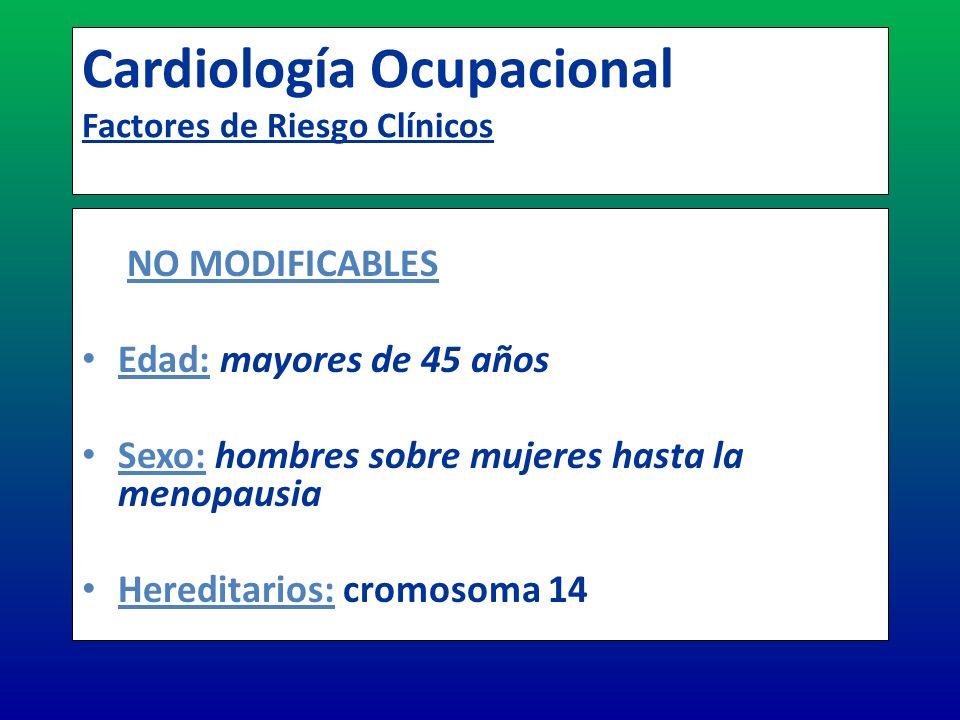 Cardiología Ocupacional Factores de Riesgo Clínicos NO MODIFICABLES Edad: mayores de 45 años Sexo: hombres sobre mujeres hasta la menopausia Hereditar