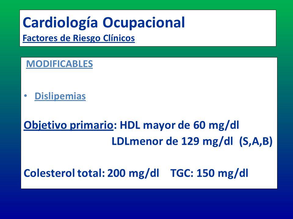 Cardiología Ocupacional Factores de Riesgo Clínicos MODIFICABLES Dislipemias Objetivo primario: HDL mayor de 60 mg/dl LDLmenor de 129 mg/dl (S,A,B) Co