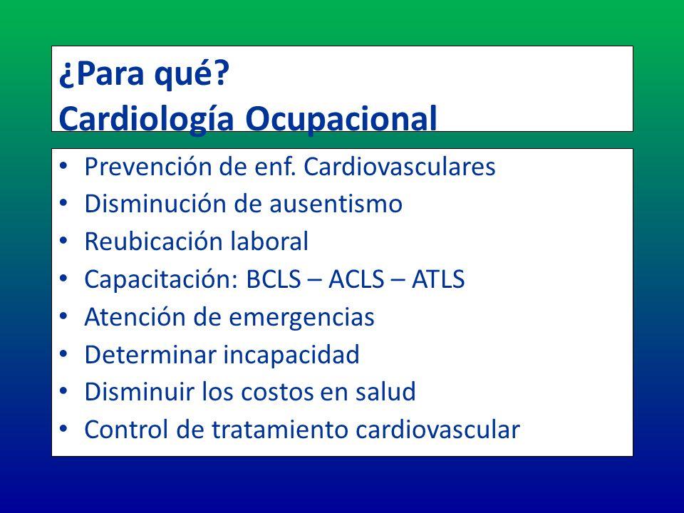 ¿Para qué? Cardiología Ocupacional Prevención de enf. Cardiovasculares Disminución de ausentismo Reubicación laboral Capacitación: BCLS – ACLS – ATLS
