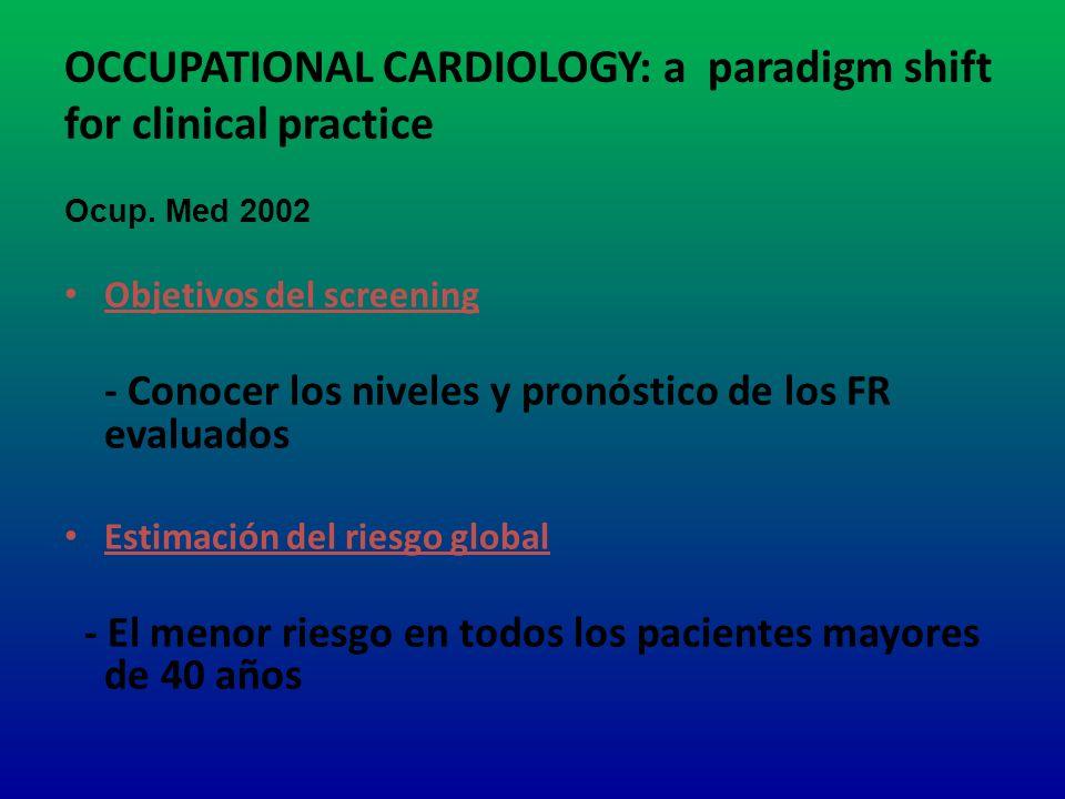 OCCUPATIONAL CARDIOLOGY: a paradigm shift for clinical practice Ocup. Med 2002 Objetivos del screening - Conocer los niveles y pronóstico de los FR ev