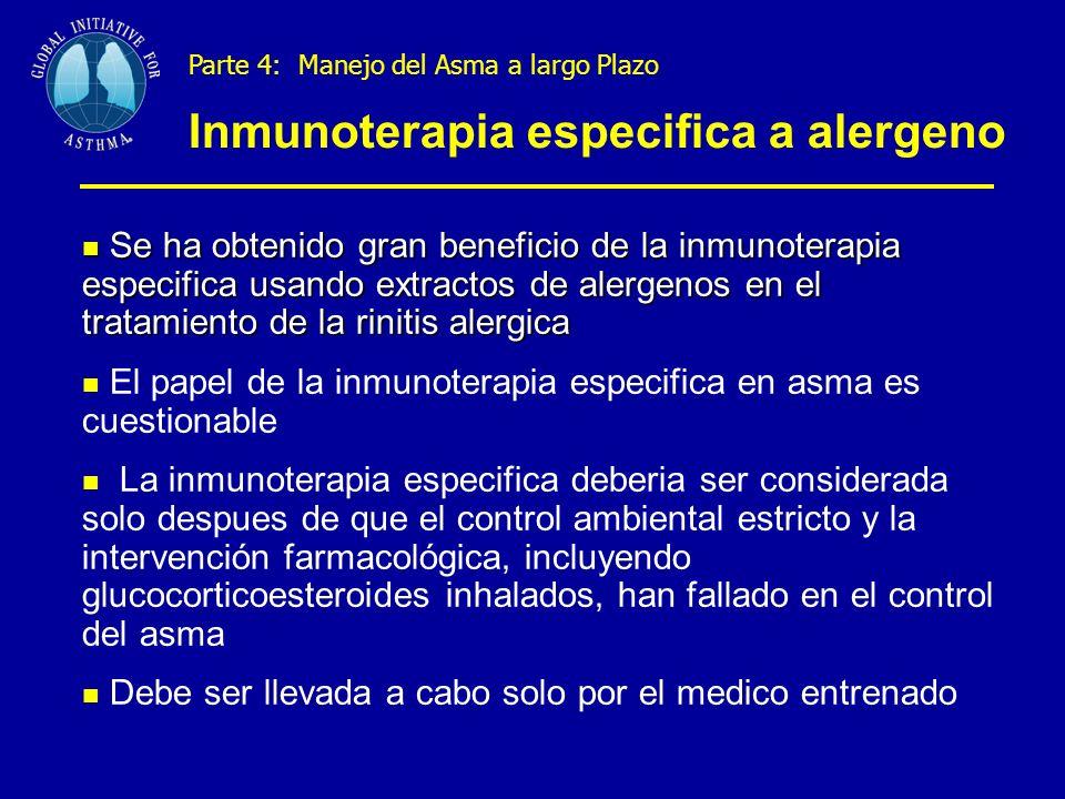 Parte 4: Manejo del Asma a largo Plazo Inmunoterapia especifica a alergeno Se ha obtenido gran beneficio de la inmunoterapia especifica usando extractos de alergenos en el tratamiento de la rinitis alergica Se ha obtenido gran beneficio de la inmunoterapia especifica usando extractos de alergenos en el tratamiento de la rinitis alergica El papel de la inmunoterapia especifica en asma es cuestionable La inmunoterapia especifica deberia ser considerada solo despues de que el control ambiental estricto y la intervención farmacológica, incluyendo glucocorticoesteroides inhalados, han fallado en el control del asma Debe ser llevada a cabo solo por el medico entrenado