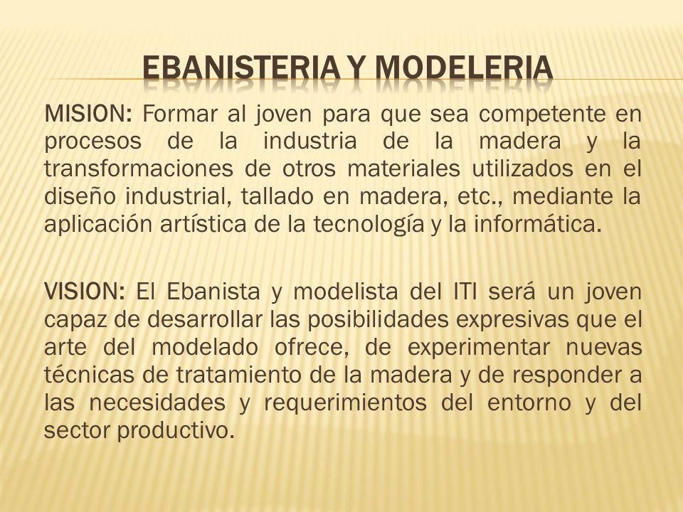 MISION: Formar al joven para que sea competente en procesos de la industria de la madera y la transformaciones de otros materiales utilizados en el di