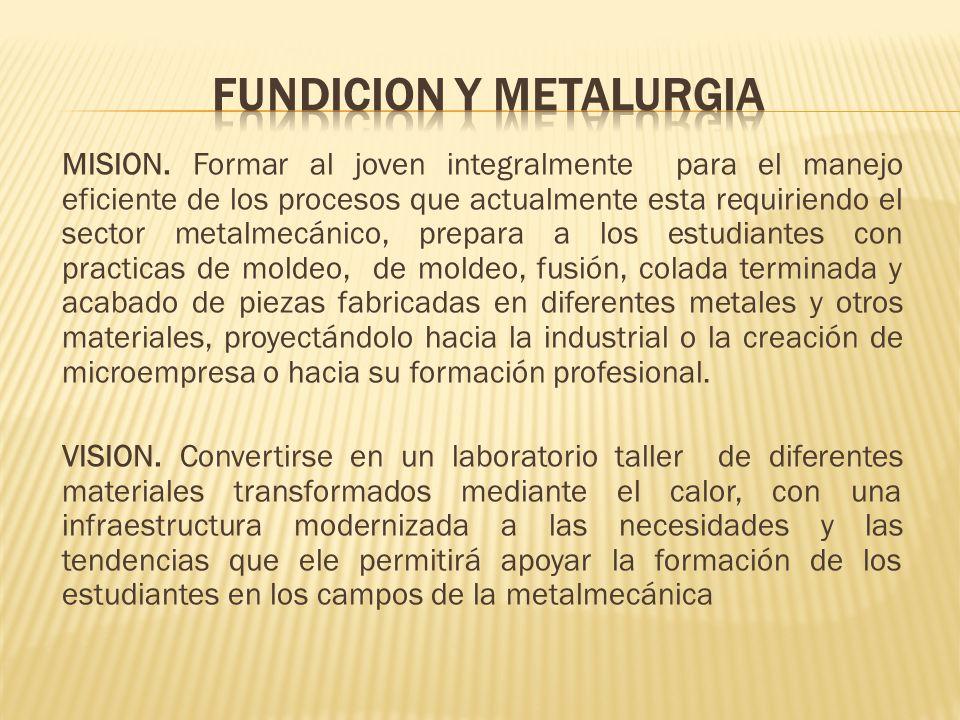 MISION. Formar al joven integralmente para el manejo eficiente de los procesos que actualmente esta requiriendo el sector metalmecánico, prepara a los
