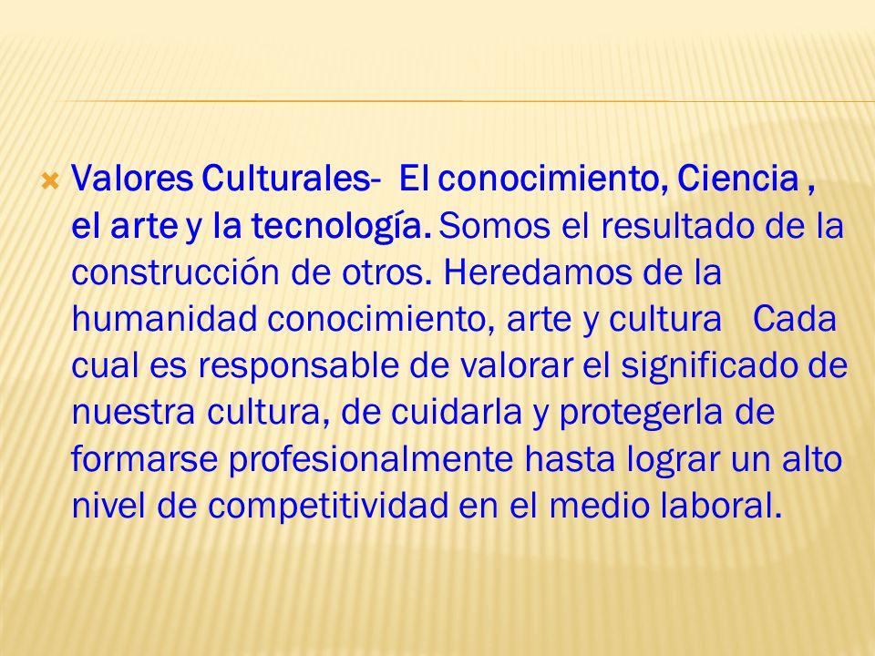 Valores Culturales- El conocimiento, Ciencia, el arte y la tecnología. Somos el resultado de la construcción de otros. Heredamos de la humanidad conoc