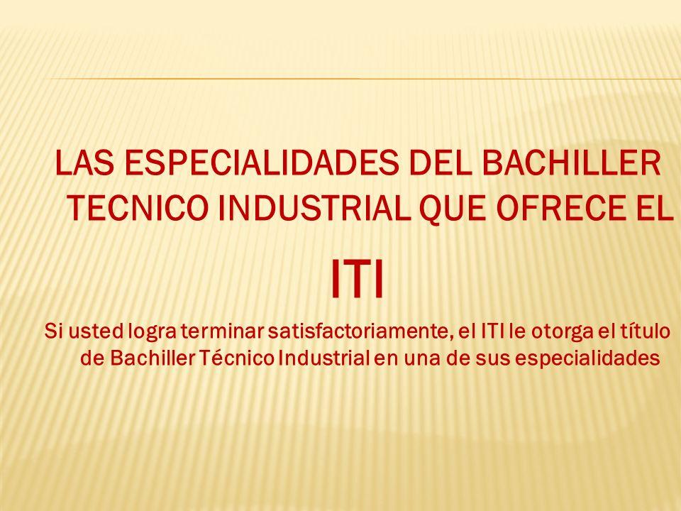 LAS ESPECIALIDADES DEL BACHILLER TECNICO INDUSTRIAL QUE OFRECE EL ITI Si usted logra terminar satisfactoriamente, el ITI le otorga el título de Bachil