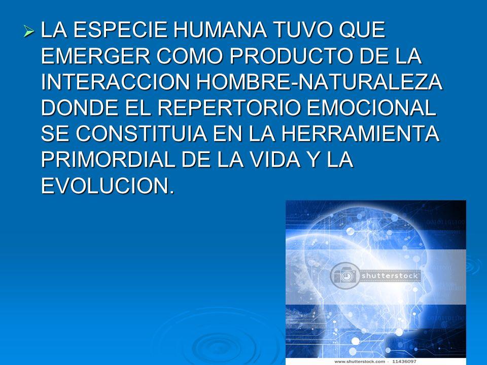 LA ESPECIE HUMANA TUVO QUE EMERGER COMO PRODUCTO DE LA INTERACCION HOMBRE-NATURALEZA DONDE EL REPERTORIO EMOCIONAL SE CONSTITUIA EN LA HERRAMIENTA PRI