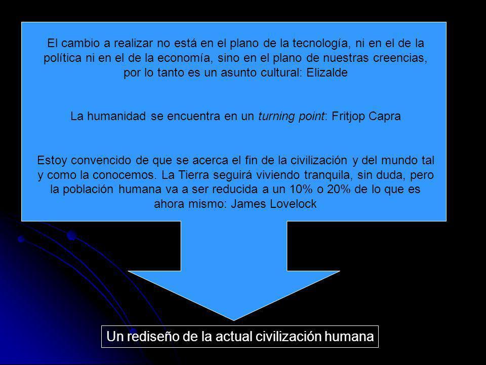 Un rediseño de la actual civilización humana El cambio a realizar no está en el plano de la tecnología, ni en el de la política ni en el de la economí