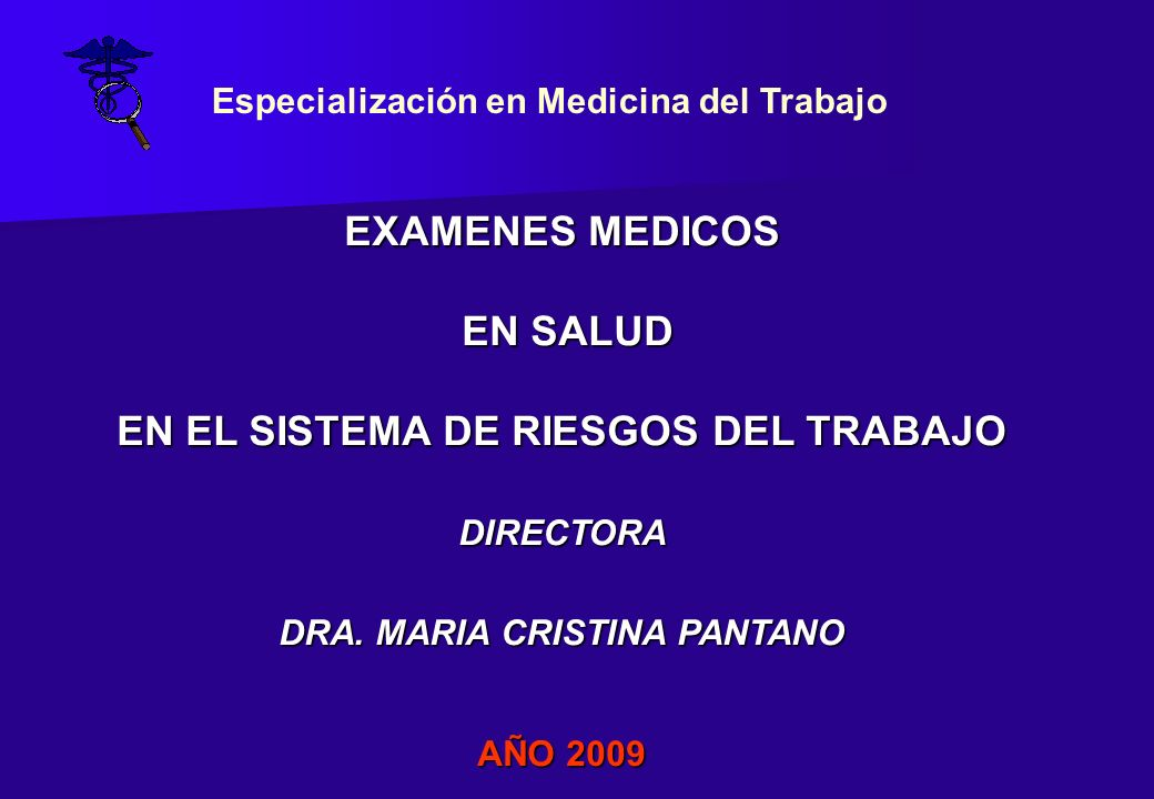 EXAMENES MEDICOS EN SALUD EN EL SISTEMA DE RIESGOS DEL TRABAJO DIRECTORA DRA. MARIA CRISTINA PANTANO AÑO 2009 Especialización en Medicina del Trabajo