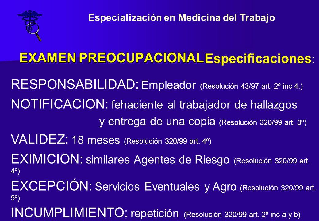 EXAMEN PREOCUPACIONAL Especificaciones : RESPONSABILIDAD: Empleador (Resolución 43/97 art. 2º inc 4.) NOTIFICACION: fehaciente al trabajador de hallaz