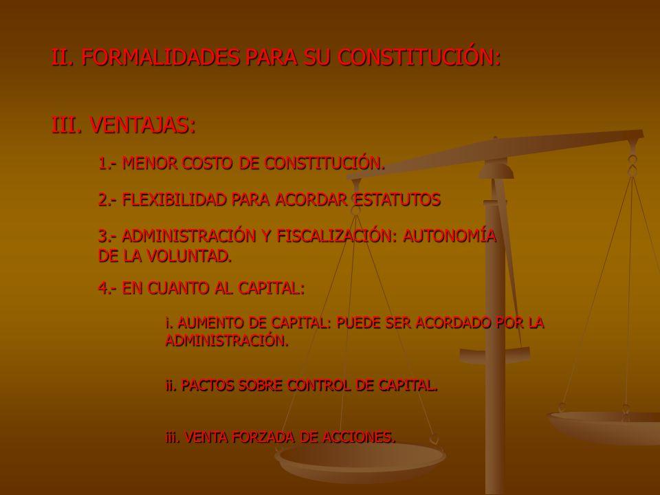 II. FORMALIDADES PARA SU CONSTITUCIÓN: III. VENTAJAS: 1.- MENOR COSTO DE CONSTITUCIÓN. 2.- FLEXIBILIDAD PARA ACORDAR ESTATUTOS 3.- ADMINISTRACIÓN Y FI