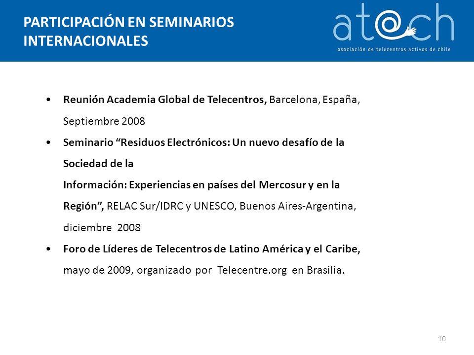 PARTICIPACIÓN EN SEMINARIOS INTERNACIONALES 10 Reunión Academia Global de Telecentros, Barcelona, España, Septiembre 2008 Seminario Residuos Electrónicos: Un nuevo desafío de la Sociedad de la Información: Experiencias en países del Mercosur y en la Región, RELAC Sur/IDRC y UNESCO, Buenos Aires-Argentina, diciembre 2008 Foro de Líderes de Telecentros de Latino América y el Caribe, mayo de 2009, organizado por Telecentre.org en Brasilia.