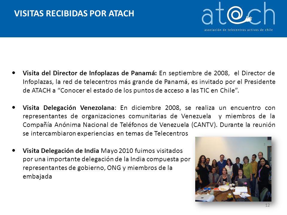 VISITAS RECIBIDAS POR ATACH 12 Visita del Director de Infoplazas de Panamá: En septiembre de 2008, el Director de Infoplazas, la red de telecentros más grande de Panamá, es invitado por el Presidente de ATACH a Conocer el estado de los puntos de acceso a las TIC en Chile.
