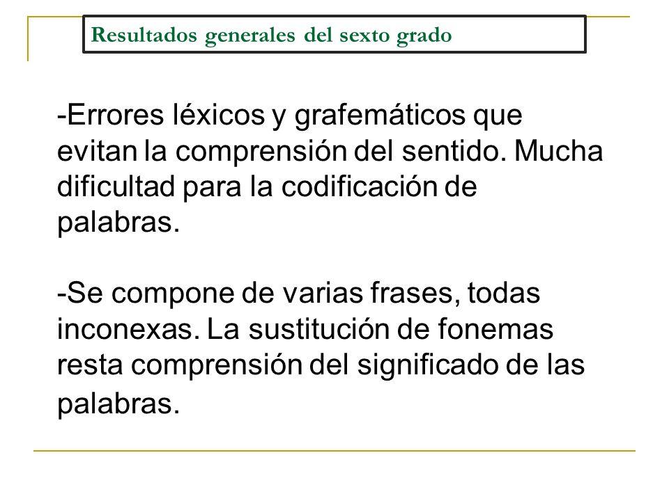 Resultados generales del sexto grado -Errores léxicos y grafemáticos que evitan la comprensión del sentido. Mucha dificultad para la codificación de p