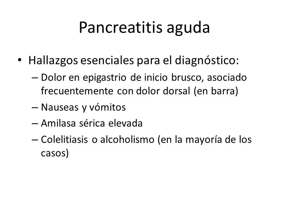 Pancreatitis aguda Hallazgos esenciales para el diagnóstico: – Dolor en epigastrio de inicio brusco, asociado frecuentemente con dolor dorsal (en barr