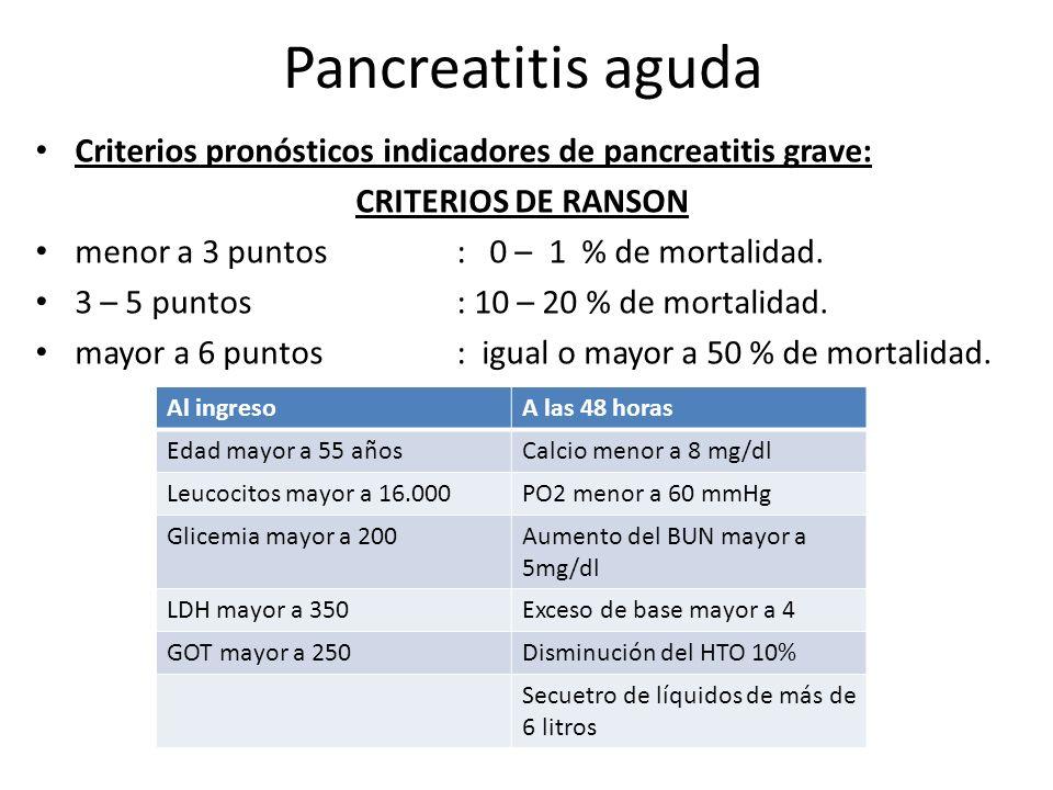 Pancreatitis aguda Criterios pronósticos indicadores de pancreatitis grave: CRITERIOS DE RANSON menor a 3 puntos: 0 – 1 % de mortalidad. 3 – 5 puntos