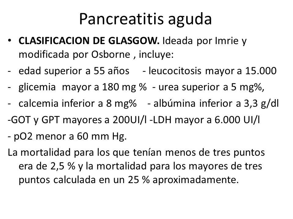Pancreatitis aguda CLASIFICACION DE GLASGOW. Ideada por Imrie y modificada por Osborne, incluye: -edad superior a 55 años - leucocitosis mayor a 15.00