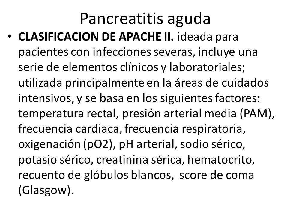 Pancreatitis aguda CLASIFICACION DE APACHE II. ideada para pacientes con infecciones severas, incluye una serie de elementos clínicos y laboratoriales