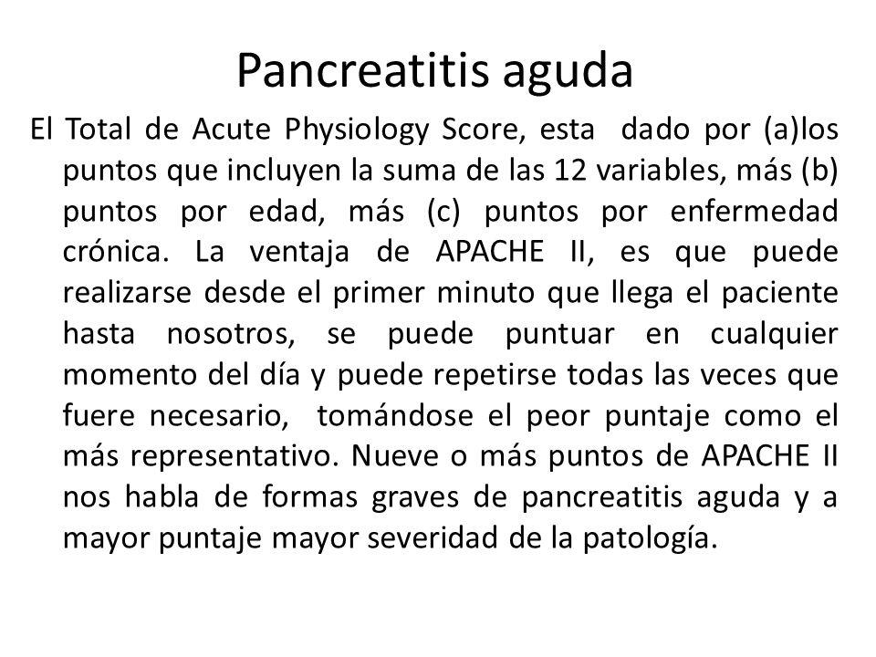 Pancreatitis aguda El Total de Acute Physiology Score, esta dado por (a)los puntos que incluyen la suma de las 12 variables, más (b) puntos por edad,