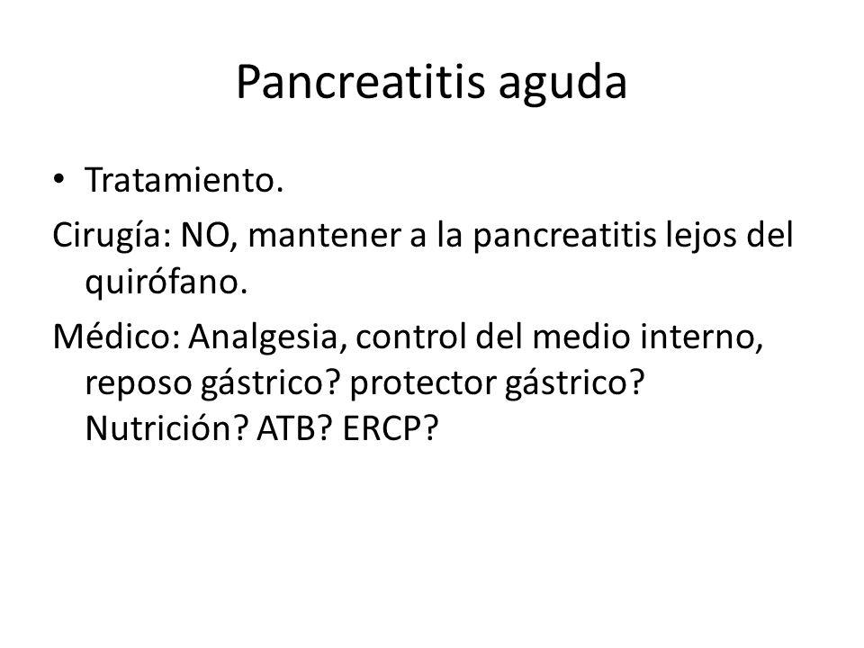 Pancreatitis aguda Tratamiento. Cirugía: NO, mantener a la pancreatitis lejos del quirófano. Médico: Analgesia, control del medio interno, reposo gást