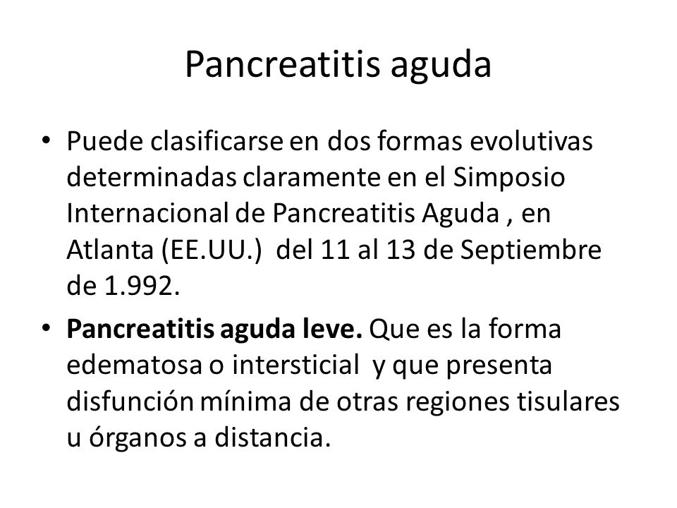 Pancreatitis aguda Puede clasificarse en dos formas evolutivas determinadas claramente en el Simposio Internacional de Pancreatitis Aguda, en Atlanta