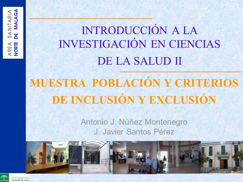 INTRODUCCIÓN A LA INVESTIGACIÓN EN CIENCIAS DE LA SALUD II MUESTRA POBLACIÓN Y CRITERIOS DE INCLUSIÓN Y EXCLUSIÓN Antonio J. Núñez Montenegro J. Javie