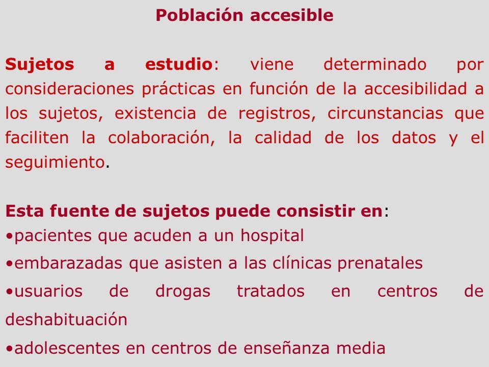 Población accesible Sujetos a estudio: viene determinado por consideraciones prácticas en función de la accesibilidad a los sujetos, existencia de reg