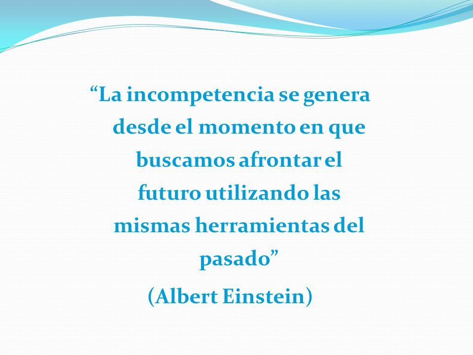 La incompetencia se genera desde el momento en que buscamos afrontar el futuro utilizando las mismas herramientas del pasado (Albert Einstein)