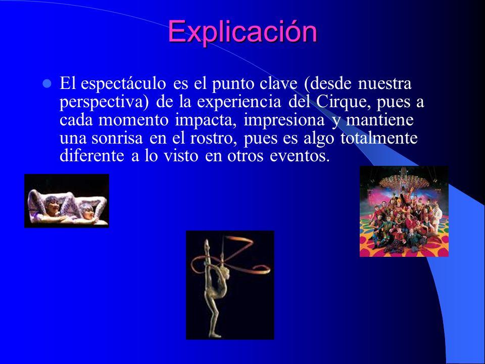 Explicación El espectáculo es el punto clave (desde nuestra perspectiva) de la experiencia del Cirque, pues a cada momento impacta, impresiona y manti