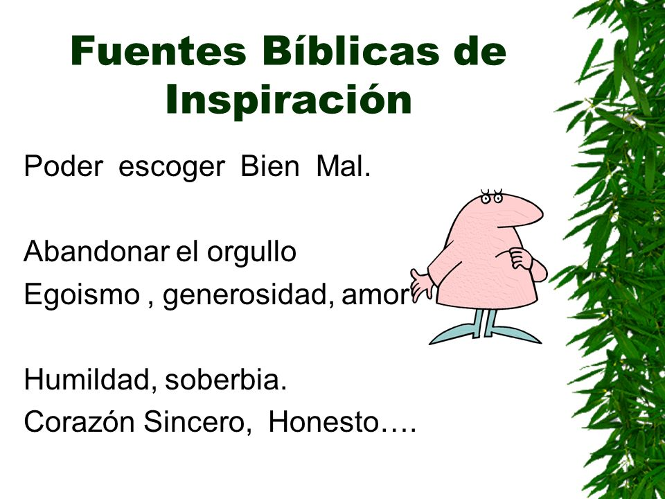 Fuentes Bíblicas de Inspiración Poder escoger Bien Mal. Abandonar el orgullo Egoismo, generosidad, amor Humildad, soberbia. Corazón Sincero, Honesto….
