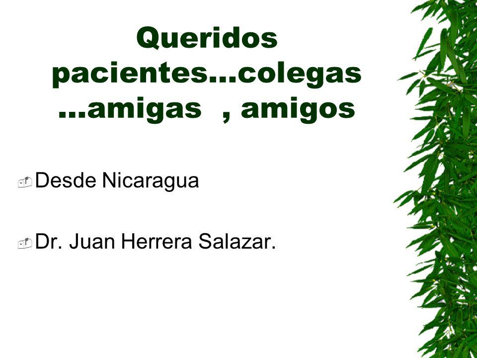 Queridos pacientes…colegas …amigas, amigos Desde Nicaragua Dr. Juan Herrera Salazar.