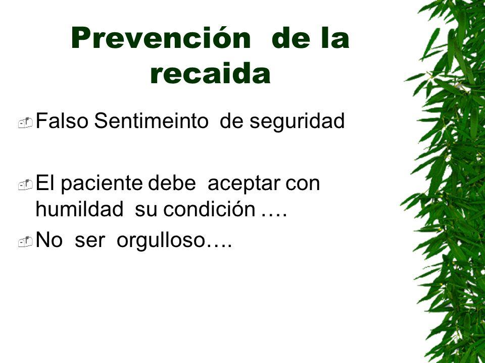 Prevención de la recaida Falso Sentimeinto de seguridad El paciente debe aceptar con humildad su condición …. No ser orgulloso….