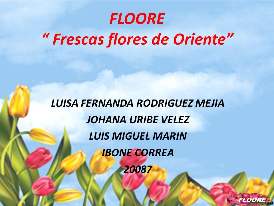 FLOORE Frescas flores de Oriente LUISA FERNANDA RODRIGUEZ MEJIA JOHANA URIBE VELEZ LUIS MIGUEL MARIN IBONE CORREA 20087 FLOORE