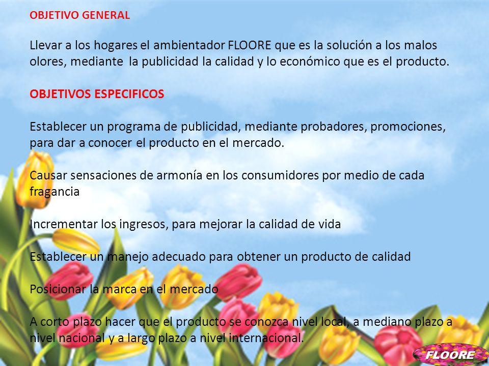 OBJETIVO GENERAL Llevar a los hogares el ambientador FLOORE que es la solución a los malos olores, mediante la publicidad la calidad y lo económico qu