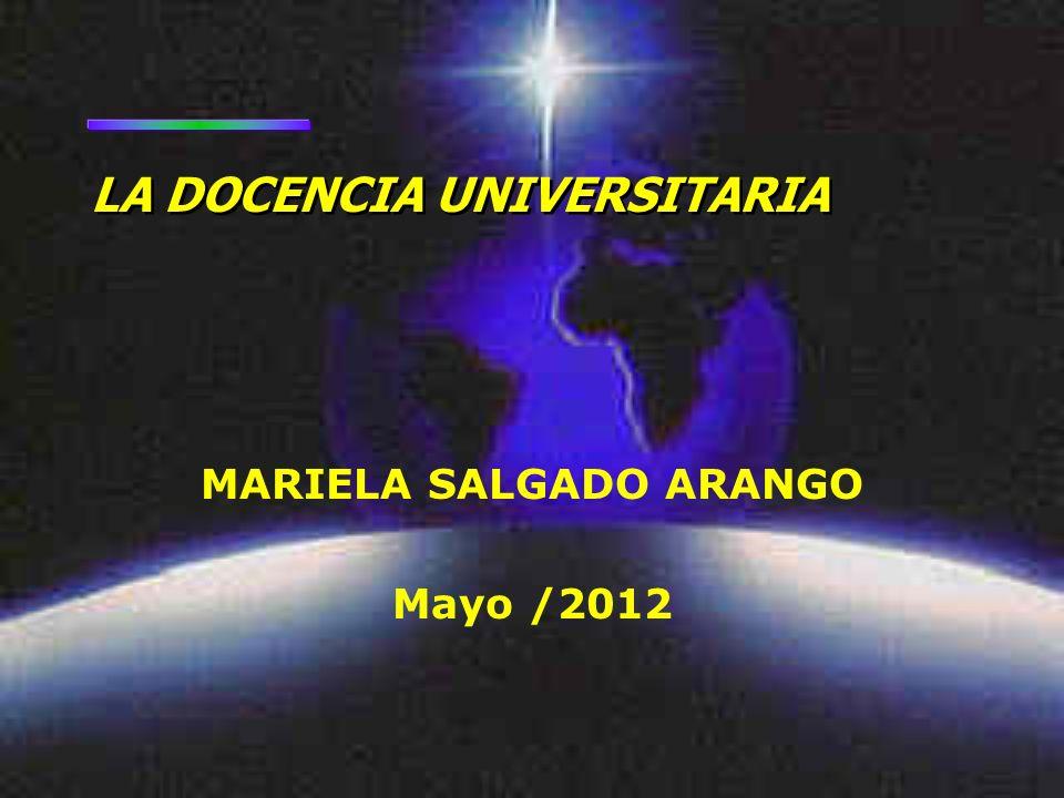MARIELA SALGADO ARANGO Mayo /2012 LA DOCENCIA UNIVERSITARIA