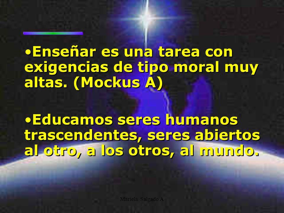 Mariela Salgado A Enseñar es una tarea con exigencias de tipo moral muy altas. (Mockus A) Educamos seres humanos trascendentes, seres abiertos al otro