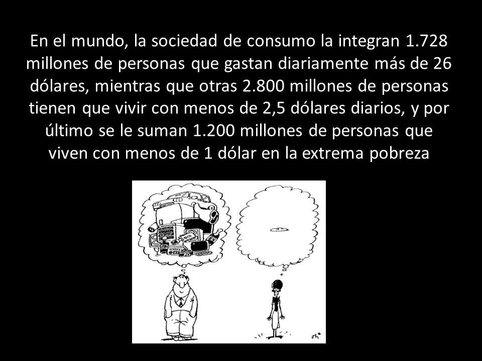 En el mundo, la sociedad de consumo la integran 1.728 millones de personas que gastan diariamente más de 26 dólares, mientras que otras 2.800 millones de personas tienen que vivir con menos de 2,5 dólares diarios, y por último se le suman 1.200 millones de personas que viven con menos de 1 dólar en la extrema pobreza