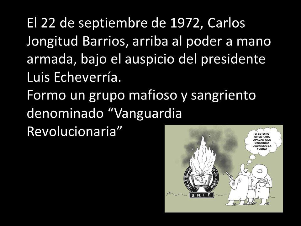 El 22 de septiembre de 1972, Carlos Jongitud Barrios, arriba al poder a mano armada, bajo el auspicio del presidente Luis Echeverría. Formo un grupo m