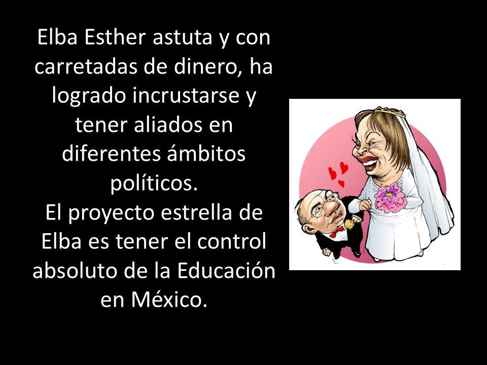 Elba Esther astuta y con carretadas de dinero, ha logrado incrustarse y tener aliados en diferentes ámbitos políticos. El proyecto estrella de Elba es