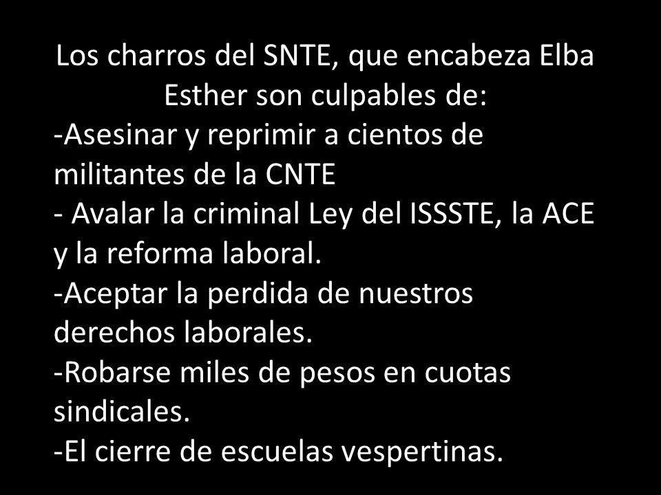 Los charros del SNTE, que encabeza Elba Esther son culpables de: -Asesinar y reprimir a cientos de militantes de la CNTE - Avalar la criminal Ley del