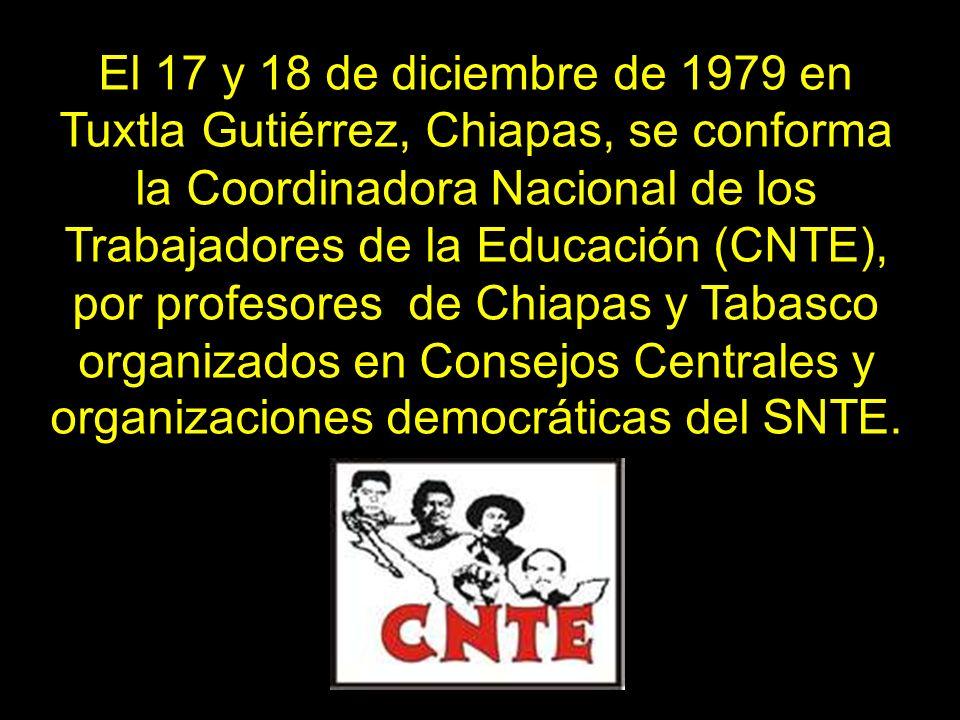 El 17 y 18 de diciembre de 1979 en Tuxtla Gutiérrez, Chiapas, se conforma la Coordinadora Nacional de los Trabajadores de la Educación (CNTE), por pro