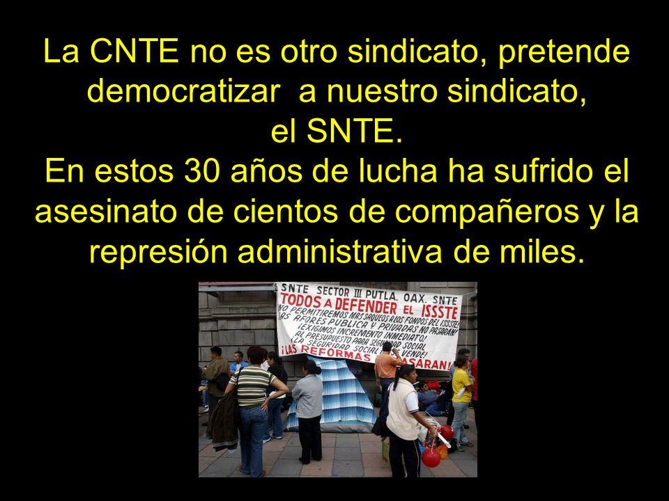 La CNTE no es otro sindicato, pretende democratizar a nuestro sindicato, el SNTE. En estos 30 años de lucha ha sufrido el asesinato de cientos de comp