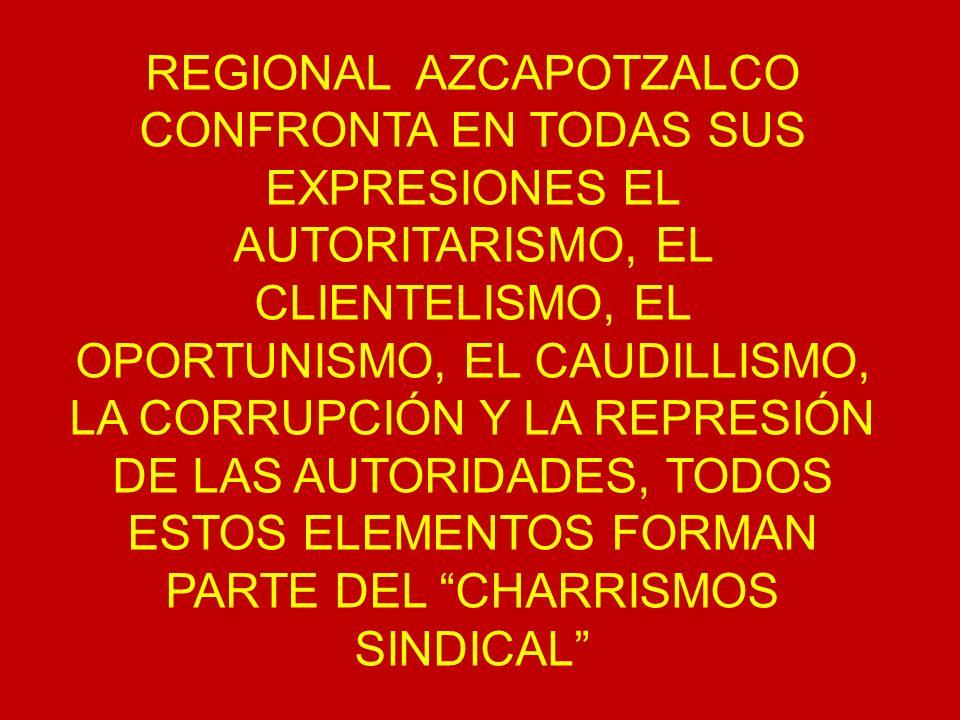 REGIONAL AZCAPOTZALCO CONFRONTA EN TODAS SUS EXPRESIONES EL AUTORITARISMO, EL CLIENTELISMO, EL OPORTUNISMO, EL CAUDILLISMO, LA CORRUPCIÓN Y LA REPRESI