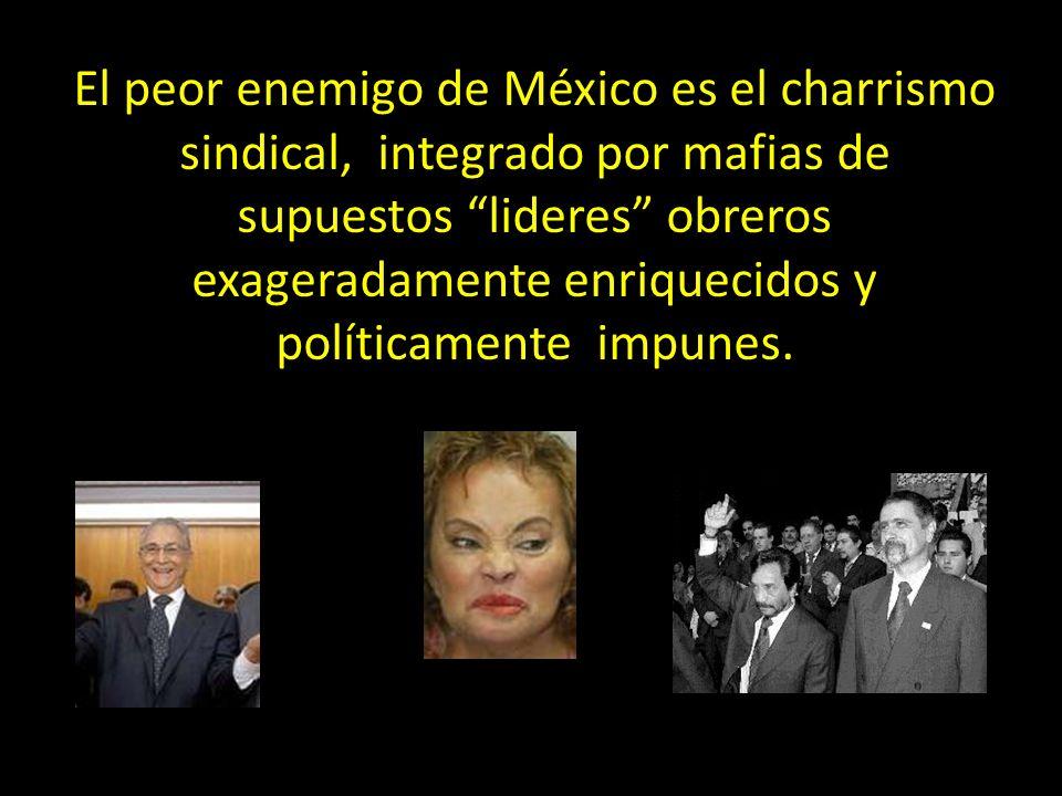 El peor enemigo de México es el charrismo sindical, integrado por mafias de supuestos lideres obreros exageradamente enriquecidos y políticamente impu
