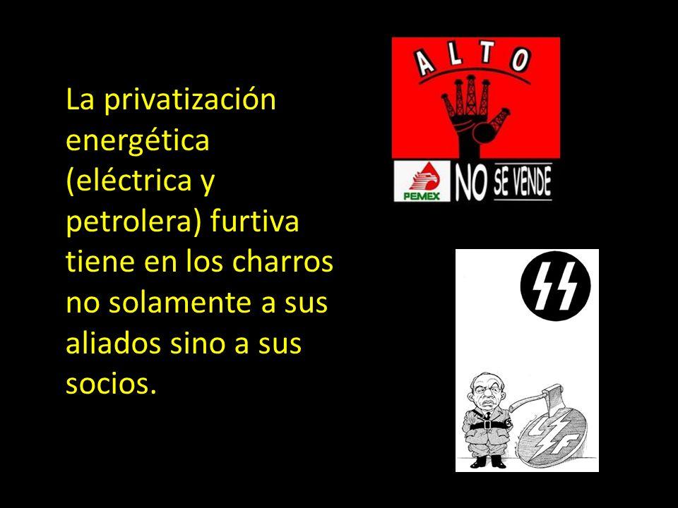 La privatización energética (eléctrica y petrolera) furtiva tiene en los charros no solamente a sus aliados sino a sus socios.