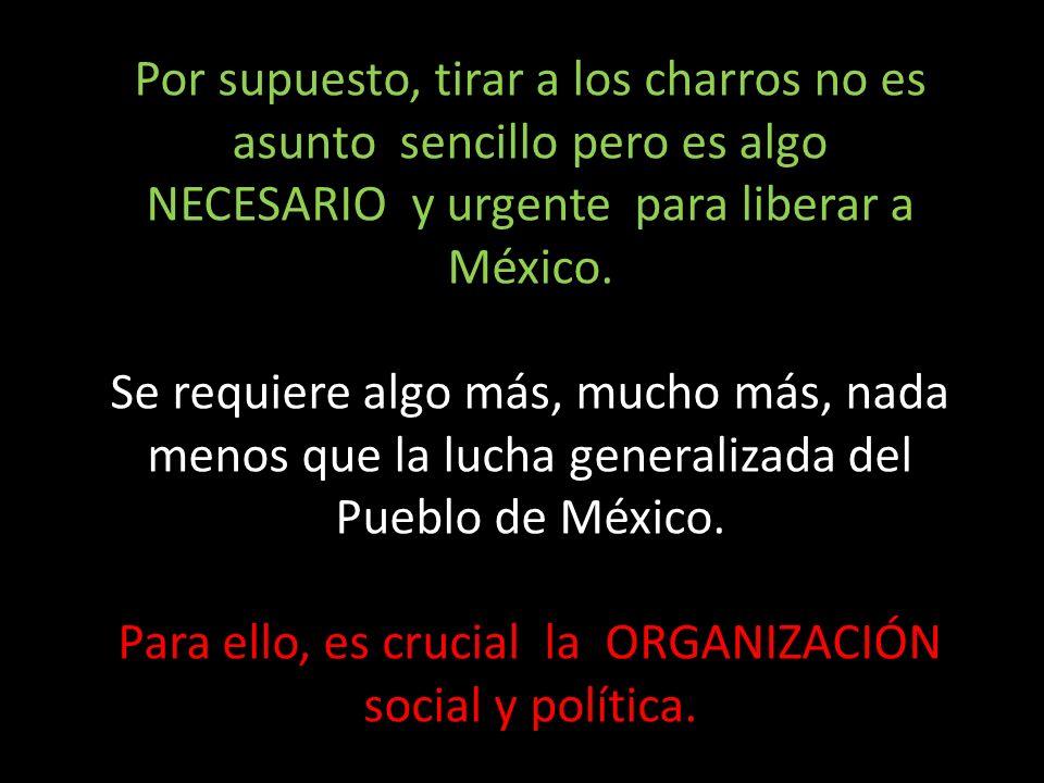 Por supuesto, tirar a los charros no es asunto sencillo pero es algo NECESARIO y urgente para liberar a México. Se requiere algo más, mucho más, nada