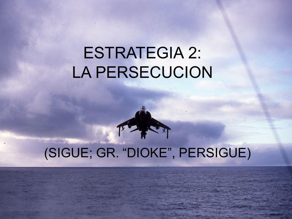 ESTRATEGIA 2: LA PERSECUCION (SIGUE; GR. DIOKE, PERSIGUE)