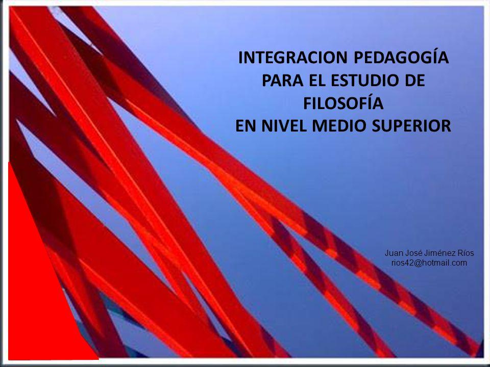 INTEGRACION PEDAGOGÍA PARA EL ESTUDIO DE FILOSOFÍA EN NIVEL MEDIO SUPERIOR Juan José Jiménez Ríos rios42@hotmail.com